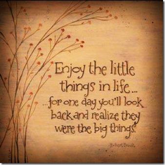 Sett pris på de små tingene i livet, for en dag vil du oppdage at de var de virkelig store tingene